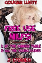 Free use milfs! - (1: At the dinner table, 2: All the young dudes) ebook by Cougar Lusty
