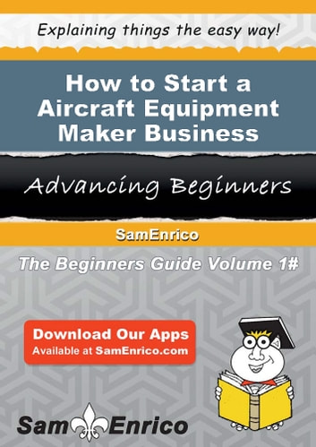 How to Start a Aircraft Equipment Maker Business - How to Start a Aircraft Equipment Maker Business ebook by Andres Grant