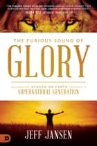The Furious Sound of Glory - Unleashing Heaven on Earth Through a Supernatural Generation eBook by Jeff Jansen