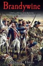 Brandywine - A Military History of the Battle that Lost Philadelphia but Saved America, September 11, 1777 ebook by Michael C. Harris