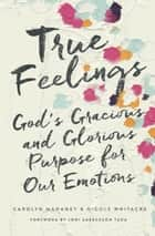 True Feelings - God's Gracious and Glorious Purpose for Our Emotions ebook by Carolyn Mahaney, Nicole Mahaney Whitacre