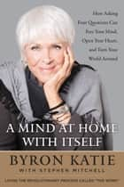 A Mind at Home with Itself - How Asking Four Questions Can Free Your Mind, Open Your Heart, and Turn Your World Around ebook by Byron Katie, Stephen Mitchell