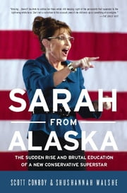 Sarah from Alaska - The Sudden Rise and Brutal Education of a New Conservative Superstar ebook by Scott Conroy,Shushannah Walshe