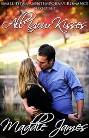All Your Kisses - Small Town Contemporary Romance Boxed Set ebook by Maddie James