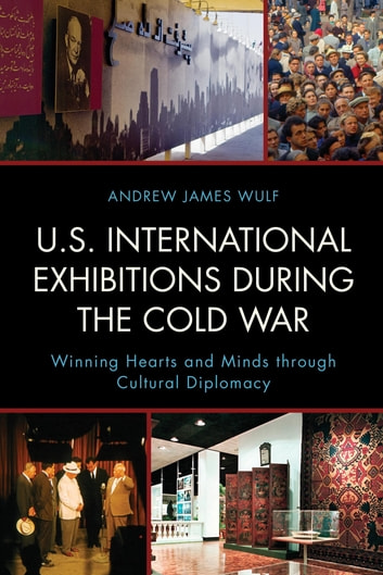 U.S. International Exhibitions during the Cold War - Winning Hearts and Minds through Cultural Diplomacy ebook by Andrew James Wulf