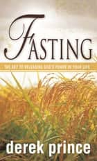Fasting - The Key to Releasing God's Power in your Life ebook by Derek Prince