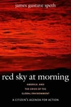 Red Sky at Morning: America and the Crisis of the Global Environment ebook by James Gustave Speth