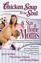 Chicken Soup for the Soul: Stay-at-Home Moms - 101 Inspirational Stories for Mothers about Hard Work and Happy Families ebook by Jack Canfield, Mark Victor Hansen, Wendy Walker