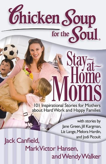 Chicken Soup for the Soul: Stay-at-Home Moms - 101 Inspirational Stories for Mothers about Hard Work and Happy Families eBook by Jack Canfield,Mark Victor Hansen,Wendy Walker