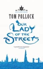 Our Lady of the Streets - The Skyscraper Throne Book 3 ebook by Tom Pollock