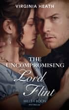 The Uncompromising Lord Flint (Mills & Boon Historical) (The King's Elite, Book 2) ebook by Virginia Heath