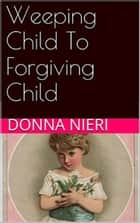 Weeping Child to Forgiving Child ebook by Donna Nieri