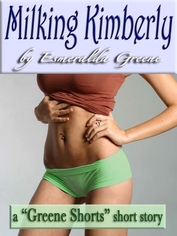 Milking Kimberly; A Short Story of Eroticized Breast Milk ebook by Esmeralda Greene