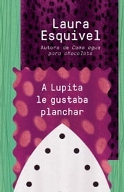 A Lupita le gustaba planchar - [Lupita Always Liked to Iron ebook by Laura Esquivel