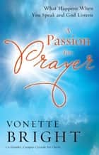 Passion for Prayer, A - What Happens When You Speak and God Listens ebook by Vonette Bright