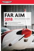 FAR/AIM 2018 - Federal Aviation Regulations / Aeronautical Information Manual ebook by Federal Aviation Administration (FAA)/Aviation Supplies & Academics (ASA)