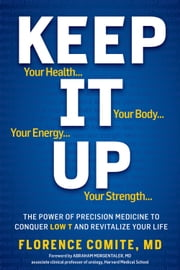 Keep It Up - The Power of Precision Medicine to Conquer Low T and Revitalize Your Life ebook by Florence Comite
