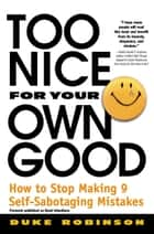 Too Nice for Your Own Good - How to Stop Making 9 Self-Sabotaging Mistakes ebook by Duke Robinson