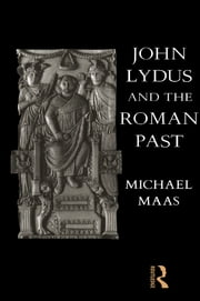 John Lydus and the Roman Past - Antiquarianism and Politics in the Age of Justinian ebook by Michael Maas