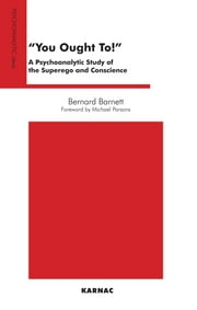 You Ought To! - A Psychoanalytic Study of the Superego and Conscience ebook by Bernard Barnett