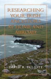 Researching Your Irish Ancestors at Home and Abroad ebook by David R. Elliott