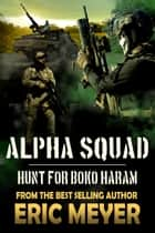 Alpha Squad: Hunt for Boko Haram ebook by Eric Meyer