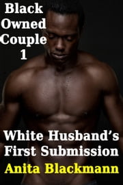 Black Owned Couple 1 - White Husband's First Surrender (Interracial Cuckold Gay) ebook by Anita Blackmann