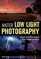 Master Low Light Photography - Create Beautiful Images from Twilight to Dawn ebook by Heather Hummel