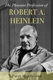 The Pleasant Profession of Robert A. Heinlein eBook by Farah Mendlesohn
