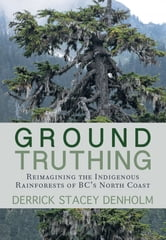 Ground-Truthing - Reimagining the Indigenous Rainforests of BC's North Coast ebook by Derrick Stacey Denholm