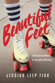 Beautiful Feet - Unleashing Women to Everyday Witness ebook by Jessica Leep Fick