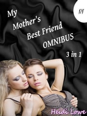 My Mother's Best Friend Omnibus (Lesbian Erotica) ebook by Heidi Lowe
