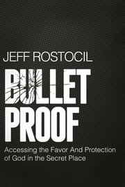 Bulletproof - Accessing the Favor and Protection of God in the Secret Place ebook by Jeff Rostocil