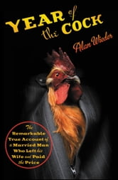 Year of the Cock - The Remarkable True Account of a Married Man Who Left His Wife and Paid the Price ebook by Alan Wieder