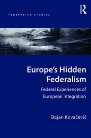 Europe's Hidden Federalism - Federal Experiences of European Integration ebook by Bojan Kovacevic