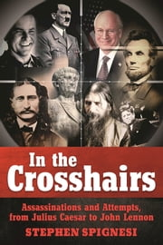 In the Crosshairs - Famous Assassinations and Attempts from Julius Caesar to John Lennon ebook by Stephen Spignesi