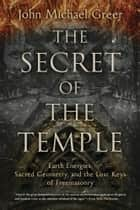 The Secret of the Temple - Earth Energies, Sacred Geometry, and the Lost Keys of Freemasonry ebook by John Michael Greer