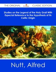 Studies on the Legend of the Holy Grail With Especial Reference to the Hypothesis of Its Celtic Origin - The Original Classic Edition ebook by Alfred Nutt