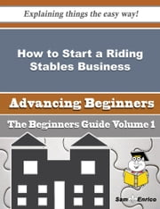 How to Start a Riding Stables Business (Beginners Guide) ebook by Emmie Stringer,Sam Enrico