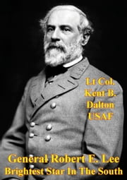 General Robert E. Lee - Brightest Star In The South ebook by Lt Col. Kent B. Dalton