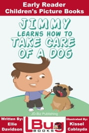 Jimmy Learns How to Take Care of a Dog: Early Reader - Children's Picture Books ebook by Ellie Davidson,Kissel Cablayda,Kissel Cablayda
