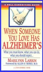 When Someone You Love Has Alzheimer's - What You Must Know, What You Can Do, and What You Should Expect A Dell Caregiving Guide ebook by Marilyn Larkin, Lynn Sonberg