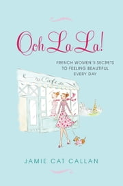 Ooh La La! - French Women's Secrets to Feeling Beautiful Every Day ebook by Jamie Cat Callan