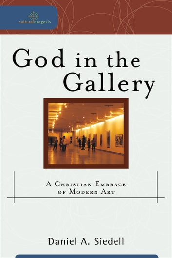God in the Gallery (Cultural Exegesis) - A Christian Embrace of Modern Art ebook by Daniel A. Siedell