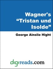 "Wagner's 'Tristan und Isolde"" ebook by Hight, George Ainslie"