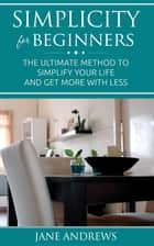 Simplicity for beginners - The ultimate method to simplify your life and get more with less ebook by Jane Andrews