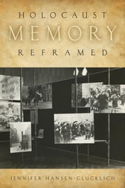 Holocaust Memory Reframed: Museums and the Challenges of Representation ebook by Hansen-Glucklich, Jennifer