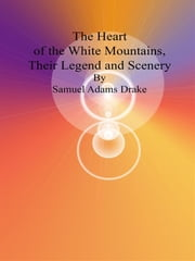 The Heart of the White Mountains, Their Legend and Scenery ebook by Samuel Adams Drake
