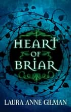 Heart of Briar ebook by Laura Anne Gilman