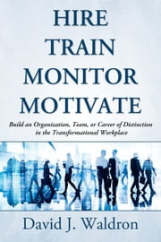 Hire ▫ Train ▫ Monitor ▫ Motivate: Build an Organization, Team, or Career of Distinction in the Transformational Workplace ebook by David J. Waldron